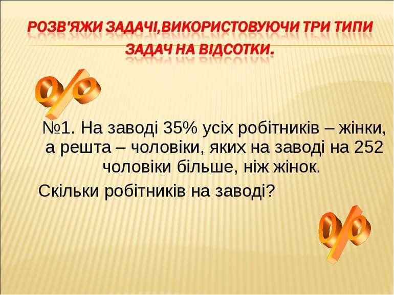 №1. На заводі 35% усіх робітників – жінки, а решта – чоловіки, яких на заводі...