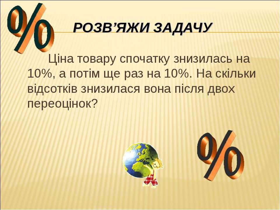 РОЗВ'ЯЖИ ЗАДАЧУ Ціна товару спочатку знизилась на 10%, а потім ще раз на 10%....