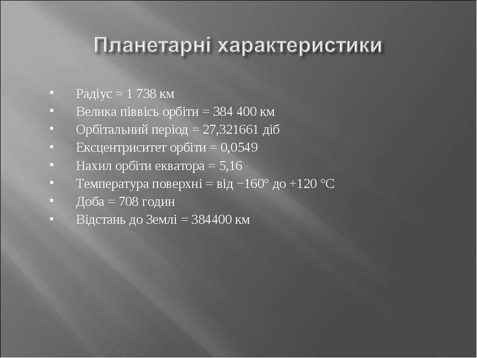 Радіус = 1 738 км Велика піввісь орбіти = 384 400 км Орбітальний період = 27,...