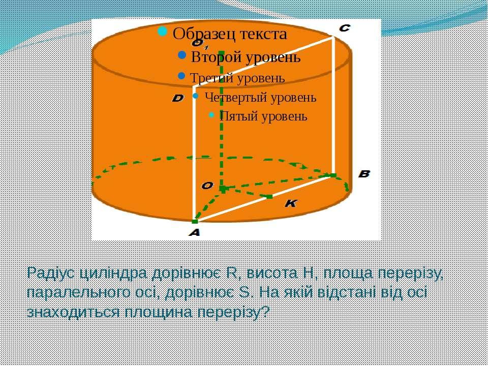 Радіус циліндра дорівнює R, висота Н, площа перерізу, паралельного осі, дорів...