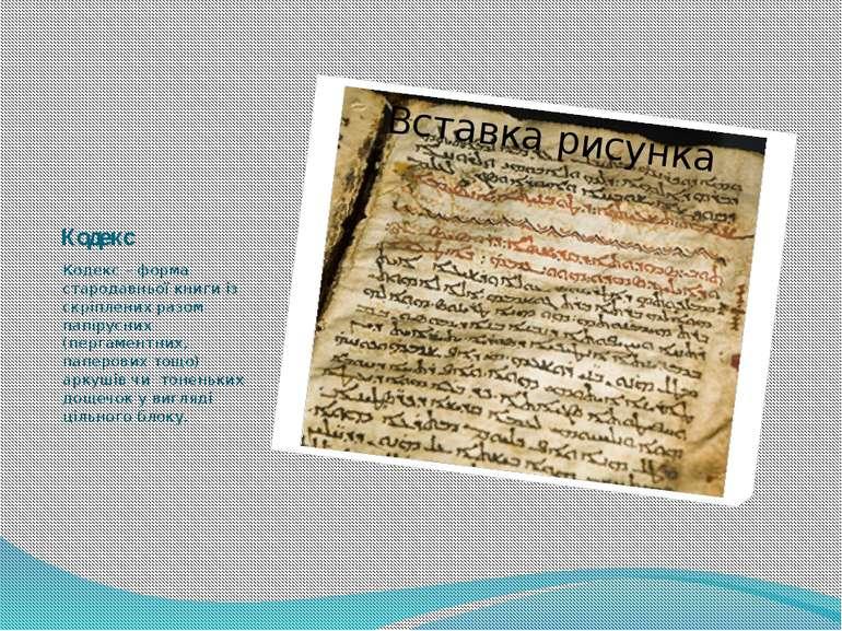 Кодекс Кодекс – форма стародавньої книги із скріплених разом папірусних (перг...