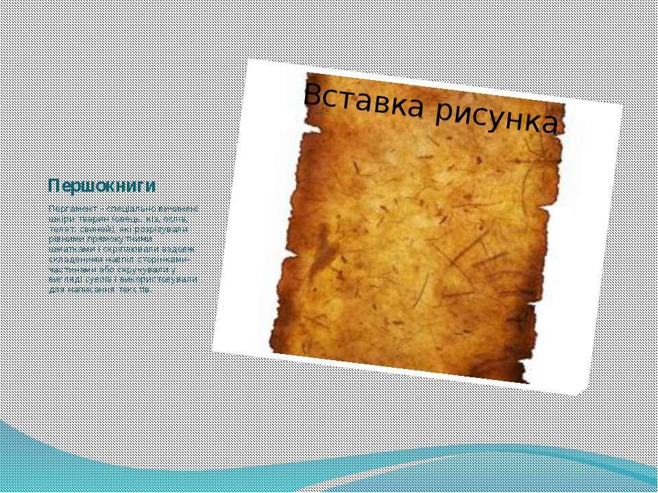 Першокниги Пергамент – спеціально вичинені шкіри тварин (овець, кіз, ослів, т...