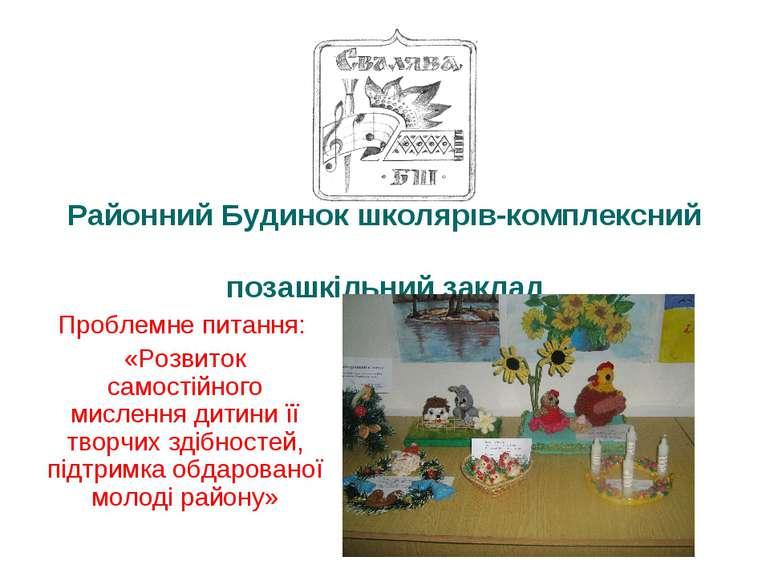Районний Будинок школярів-комплексний позашкільний заклад Проблемне питання: ...