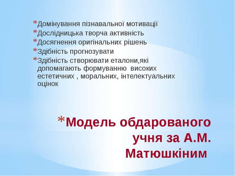Модель обдарованого учня за А.М. Матюшкіним Домінування пізнавальної мотиваці...