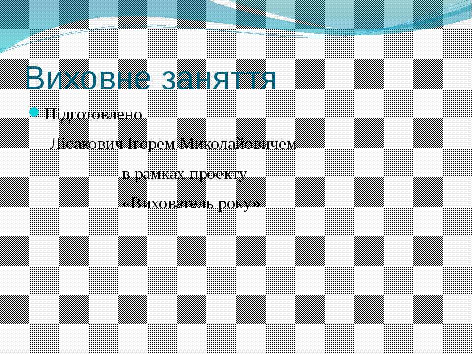 Виховне заняття Підготовлено Лісакович Ігорем Миколайовичем в рамках проекту ...