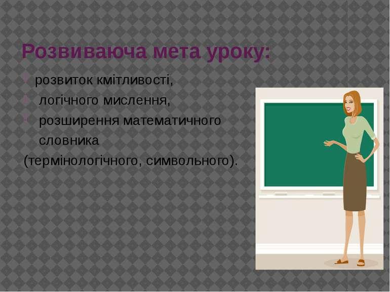 Розвиваюча мета уроку: розвиток кмітливості, логічного мислення, розширення м...