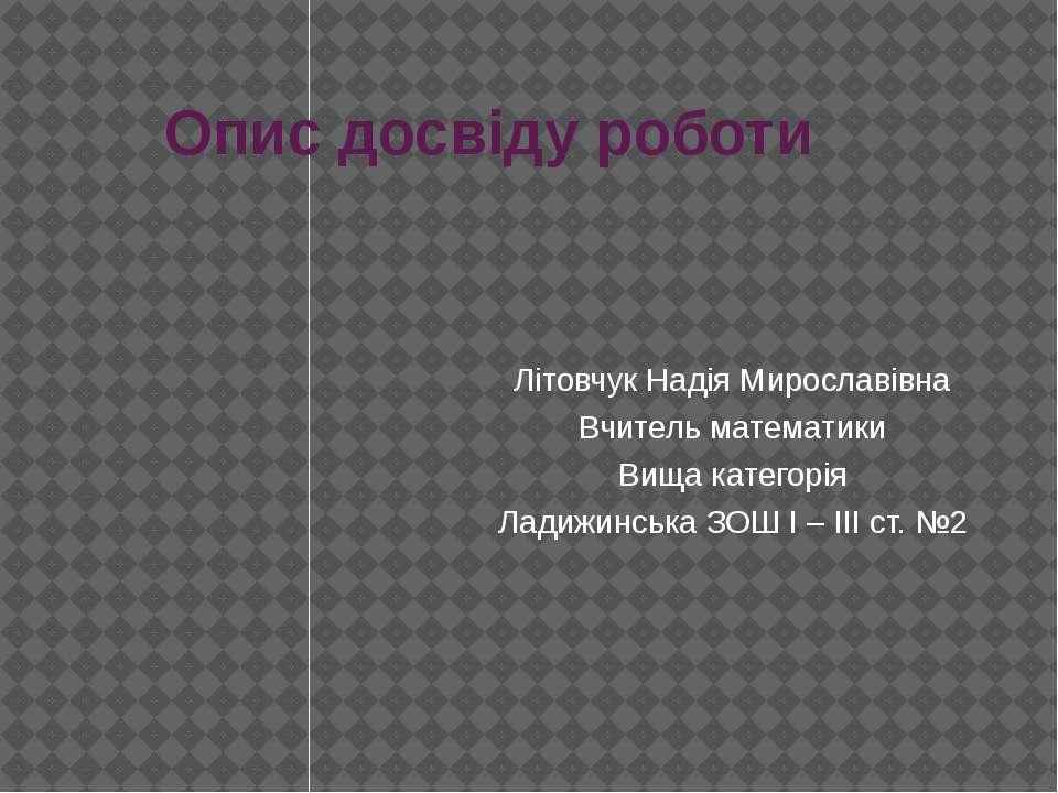 Опис досвіду роботи Літовчук Надія Мирославівна Вчитель математики Вища катег...