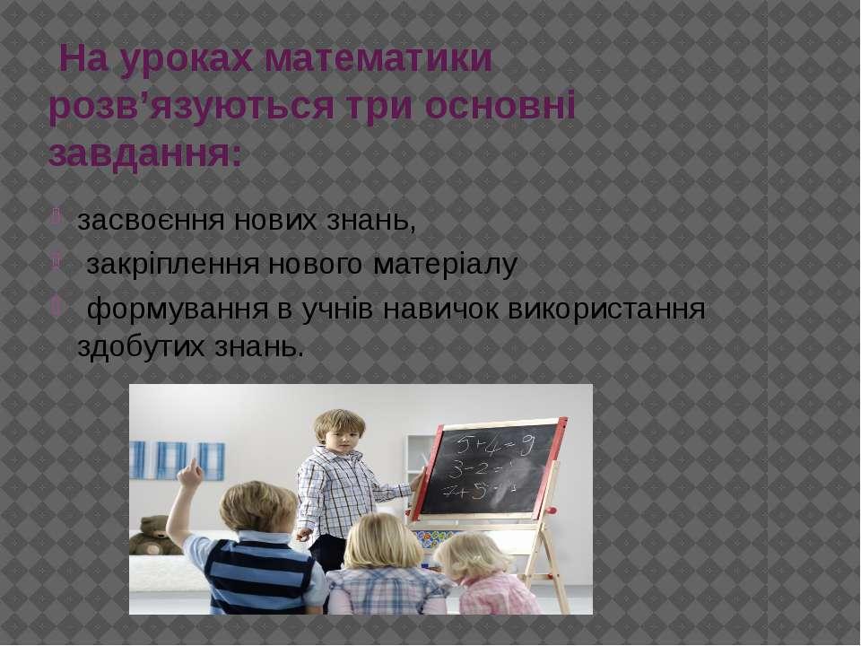 На уроках математики розв'язуються три основні завдання: засвоєння нових знан...