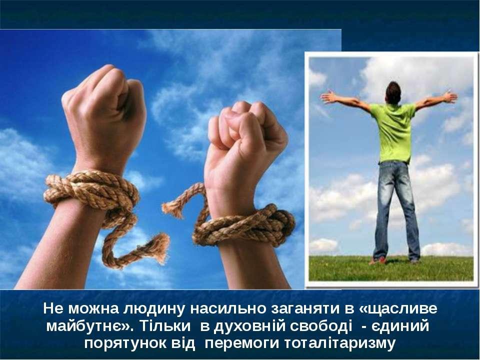 Не можна людину насильно заганяти в «щасливе майбутнє». Тільки в духовній сво...