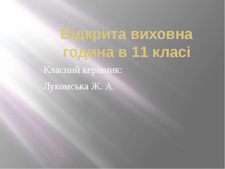 Відкрита виховна година в 11 класі Класний керівник: Лукомська Ж. А.