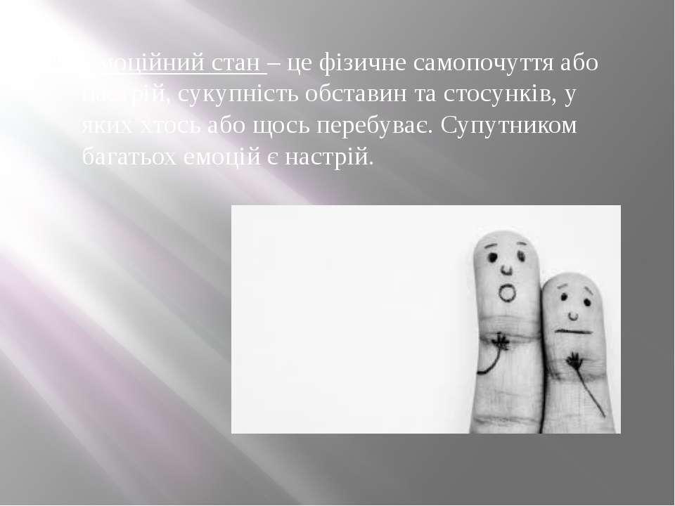 Емоційний стан – це фізичне самопочуття або настрій, сукупність обставин та с...