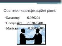 Освітньо-кваліфікаційні рівні: Бакалавр 6.030204 Спеціаліст 7.03020401 Магіст...