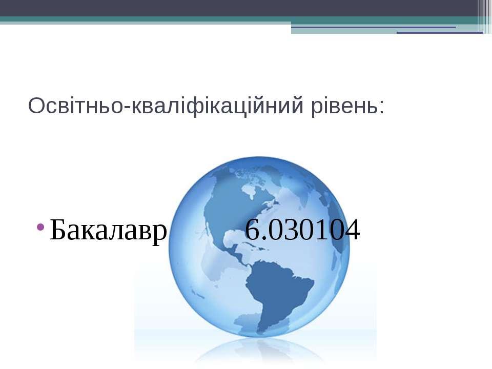 Освітньо-кваліфікаційний рівень: Бакалавр 6.030104