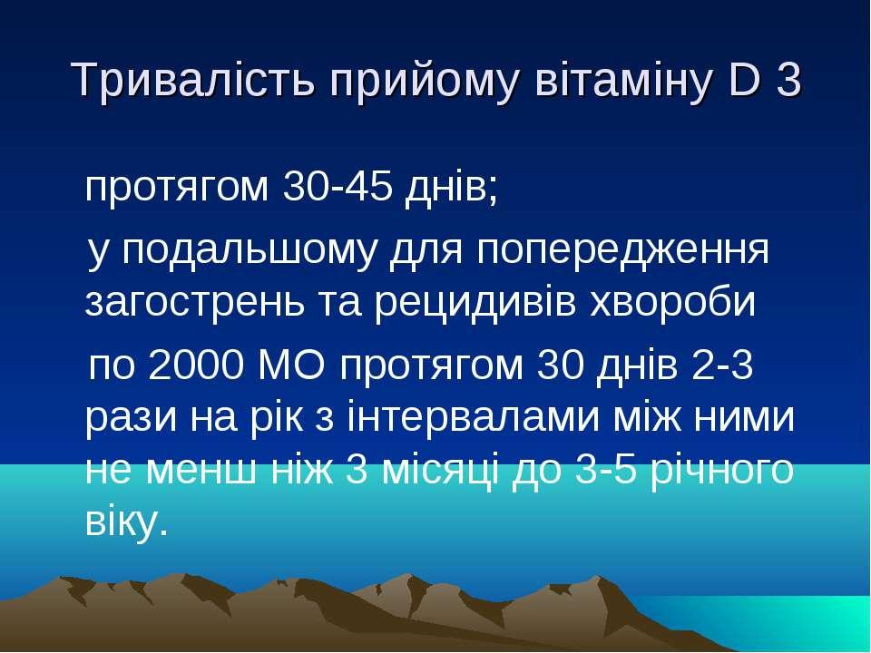 Тривалість прийому вітаміну D 3 протягом 30-45 днів; у подальшому для поперед...
