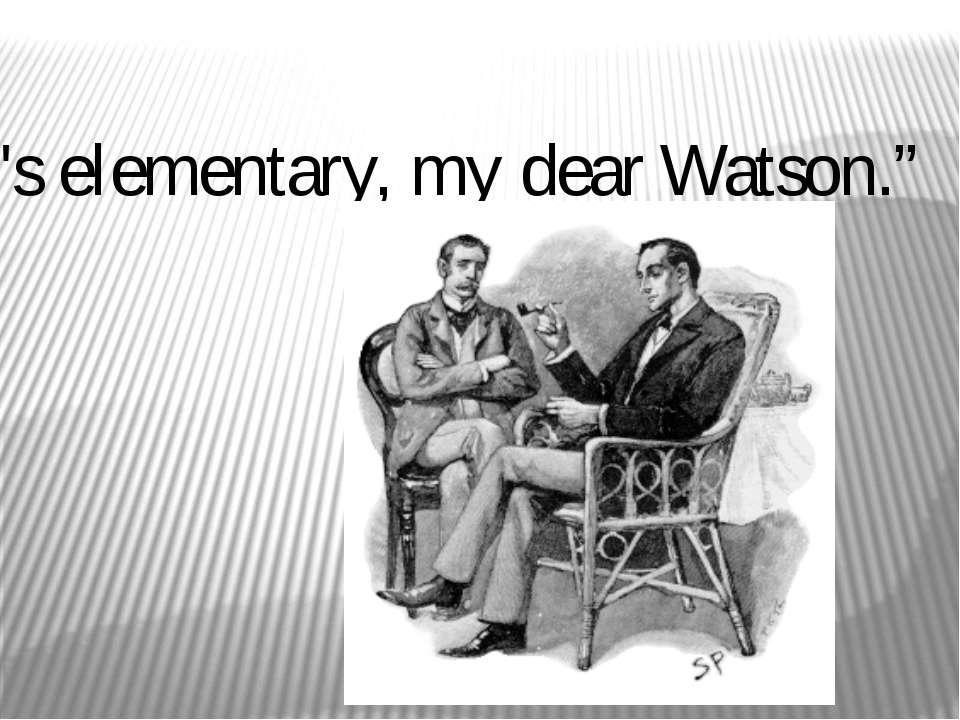 """""""It's elementary, my dear Watson."""""""