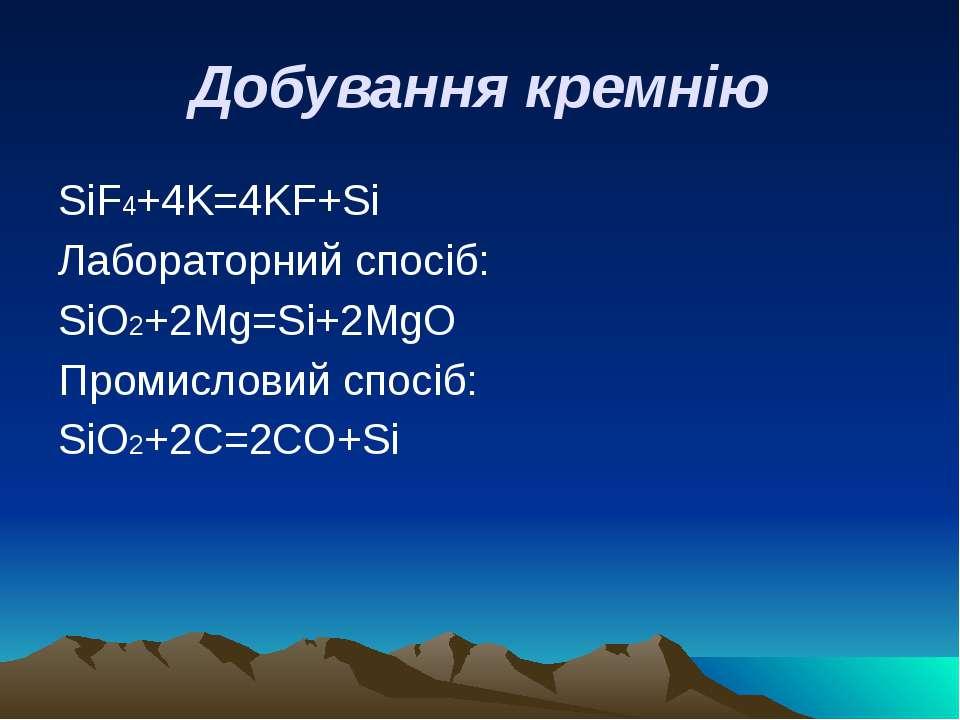 Добування кремнію SiF4+4K=4KF+Si Лабораторний спосіб: SiO2+2Mg=Si+2MgO Промис...