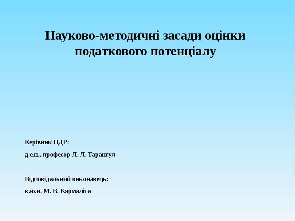Науково-методичні засади оцінки податкового потенціалу Керівник НДР: д.е.н., ...