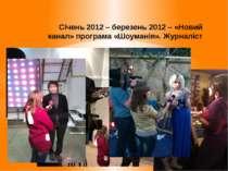Січень 2012 – березень 2012 – «Новий канал» програма «Шоуманія». Журналіст