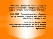 2008-2009 – Телеканал «Плюс», автор та ведуча телепередачі «Здоровые ребята»,...