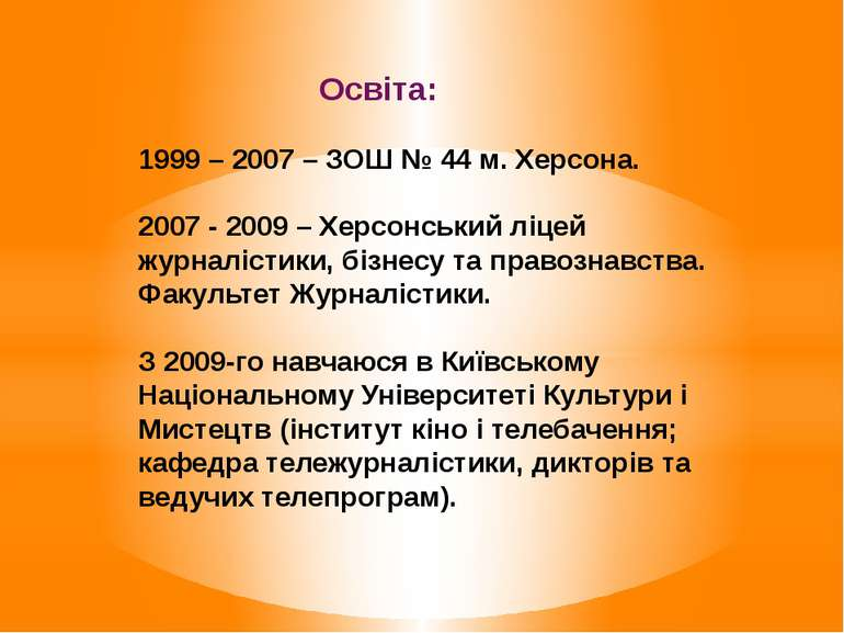 Освіта: 1999 – 2007 – ЗОШ № 44 м. Херсона. 2007 - 2009 – Херсонський ліцей жу...