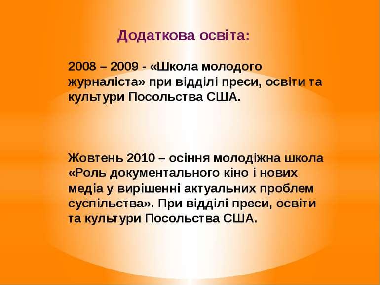 Додаткова освіта: 2008 – 2009 - «Школа молодого журналіста» при відділі преси...