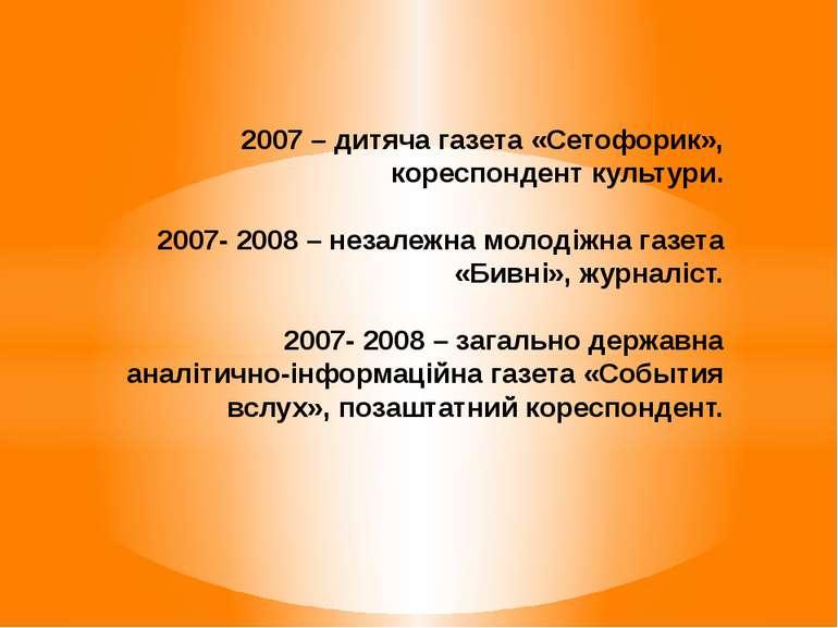 2007 – дитяча газета «Сетофорик», кореспондент культури. 2007- 2008 – незалеж...