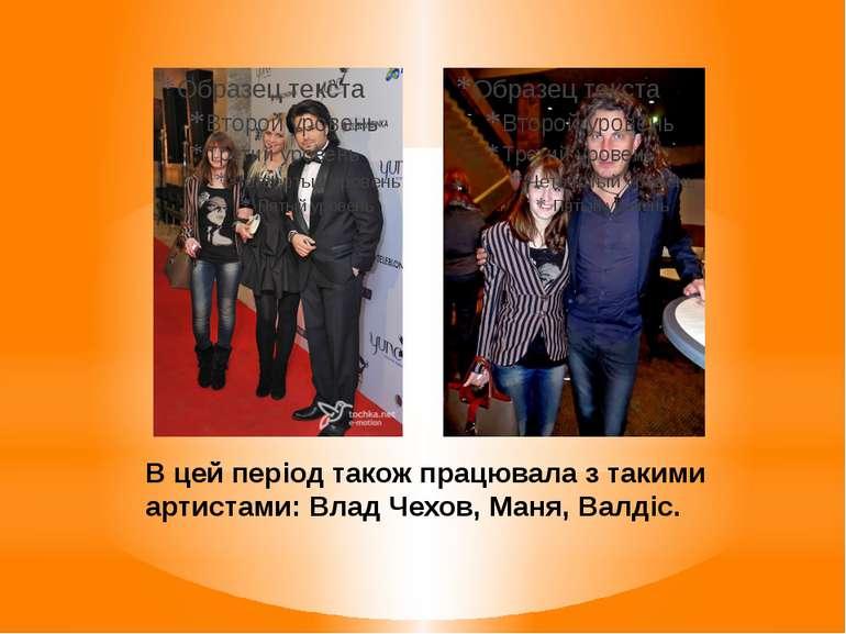 В цей період також працювала з такими артистами: Влад Чехов, Маня, Валдіс.