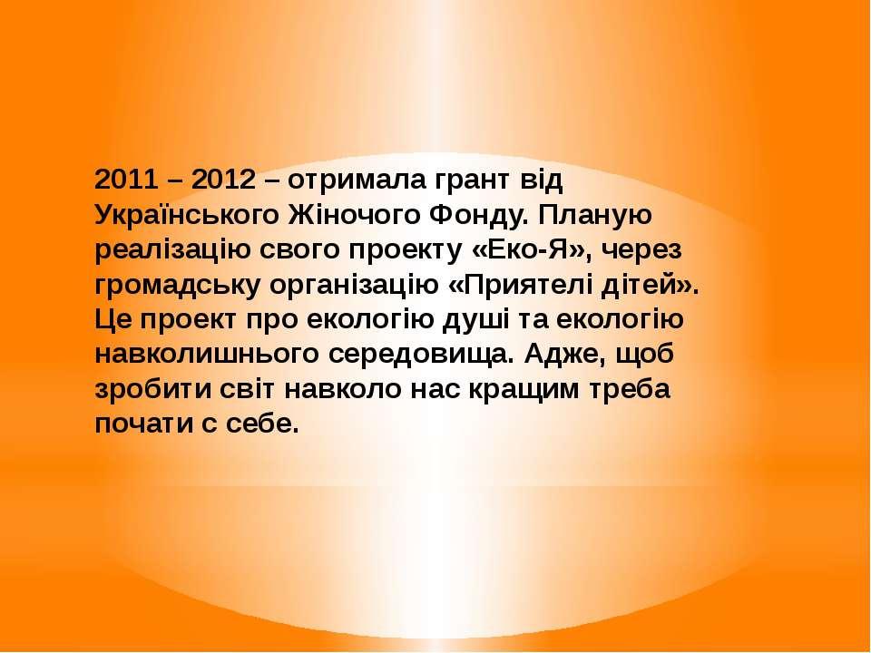 2011 – 2012 – отримала грант від Українського Жіночого Фонду. Планую реалізац...