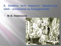 5. Назвіть ім'я першого професора хімії – росіянина за походженням. М. В. Лом...