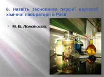 6. Назвіть засновника першої наукової хімічної лабораторії в Росії М. В. Ломо...