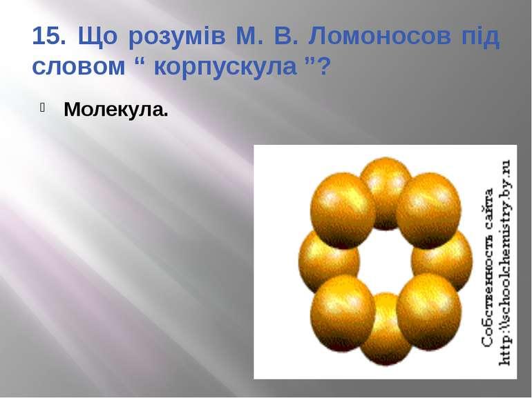 """15. Що розумів М. В. Ломоносов під словом """" корпускула """"? Молекула."""
