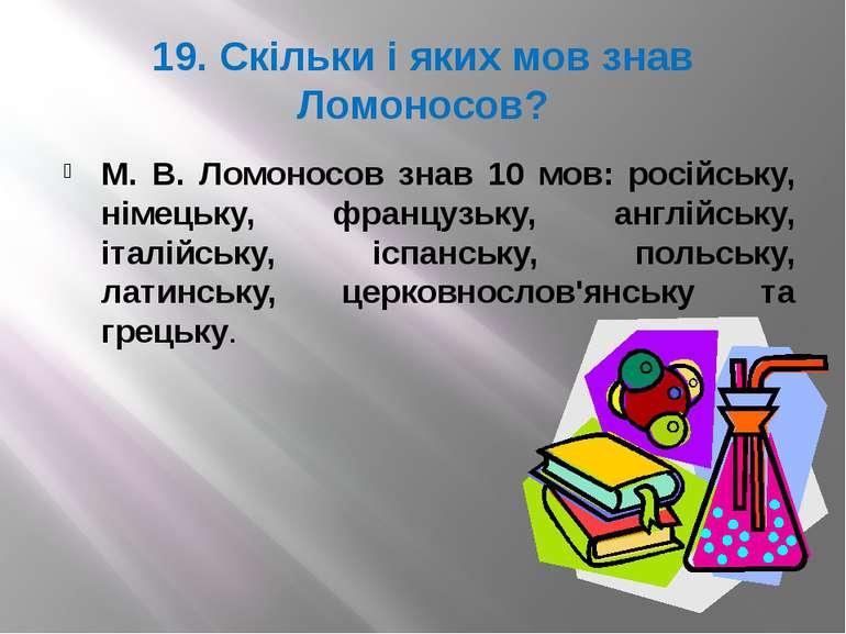 19. Скільки і яких мов знав Ломоносов? М. В. Ломоносов знав 10 мов: російську...