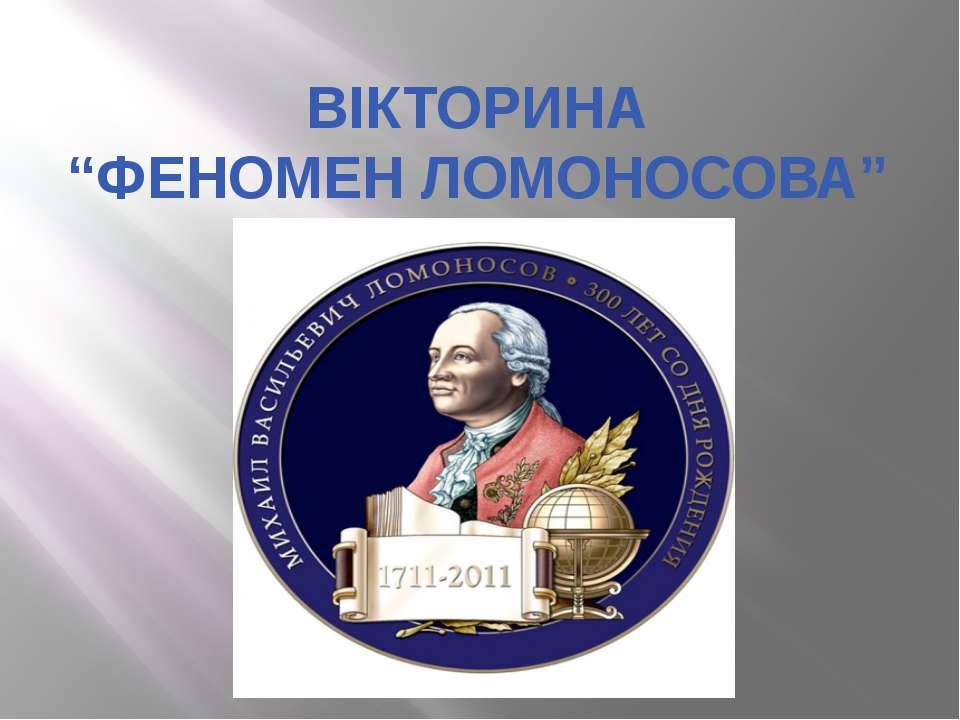 """ВІКТОРИНА """"ФЕНОМЕН ЛОМОНОСОВА"""""""