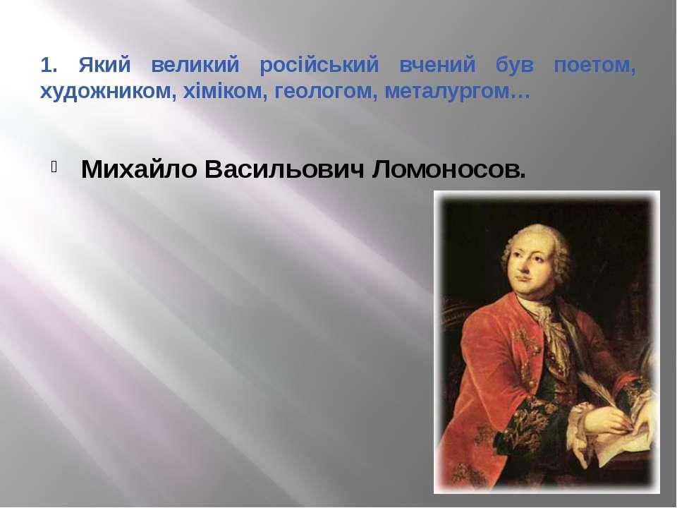1. Який великий російський вчений був поетом, художником, хіміком, геологом, ...