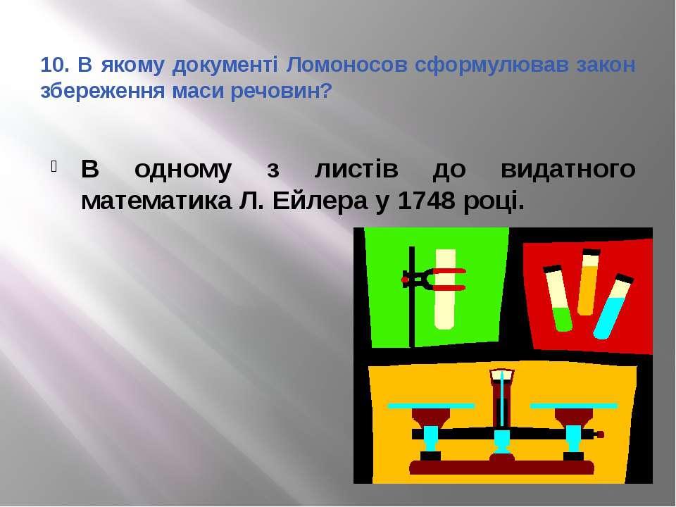 10. В якому документі Ломоносов сформулював закон збереження маси речовин? В ...
