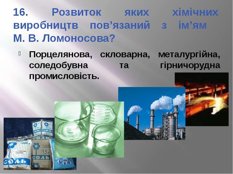 16. Розвиток яких хімічних виробництв пов'язаний з ім'ям М. В. Ломоносова? По...