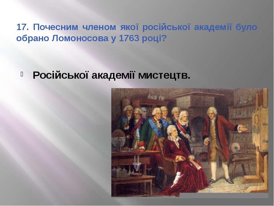 17. Почесним членом якої російської академії було обрано Ломоносова у 1763 ро...