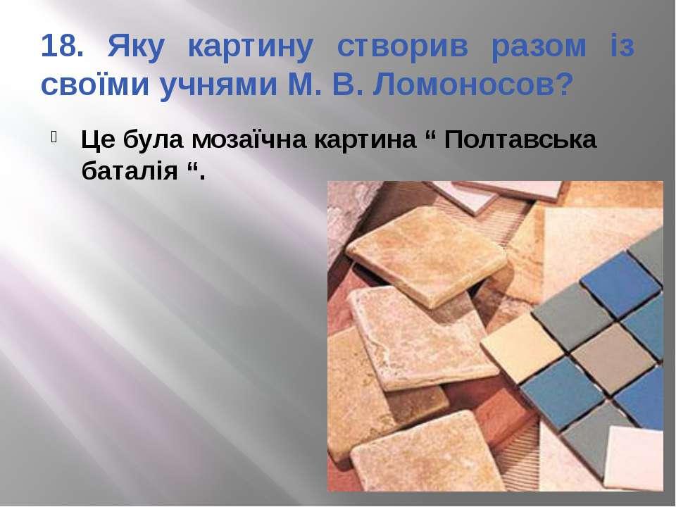 18. Яку картину створив разом із своїми учнями М. В. Ломоносов? Це була мозаї...