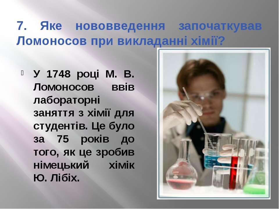 7. Яке нововведення започаткував Ломоносов при викладанні хімії? У 1748 році ...