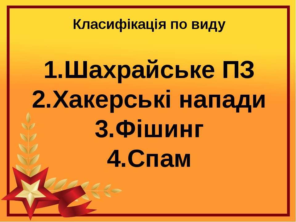 Класифікація по виду 1.Шахрайське ПЗ 2.Хакерські напади 3.Фішинг 4.Спам