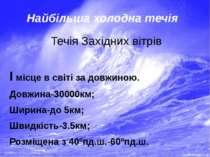 Найбільша холодна течія Течія Західних вітрів I місце в світі за довжиною. До...
