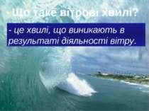 Що таке вітрові хвилі? - це хвилі, що виникають в результаті діяльності вітру.