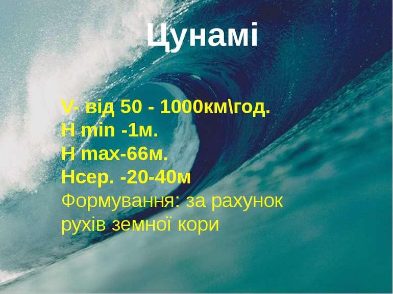 Цунамі V- від 50 - 1000км\год. H min -1м. H max-66м. Hсер. -20-40м Формування...