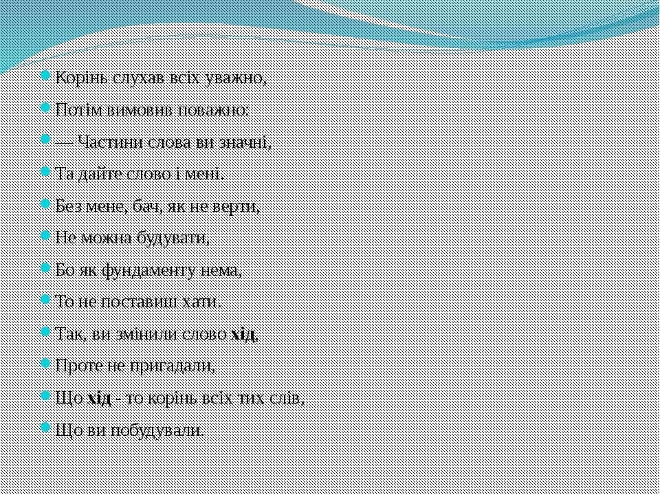 Корiнь слухав всiх уважно, Потiм вимовив поважно: — Частини слова ви значнi, ...