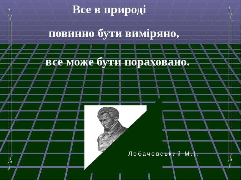 Все в природі повинно бути виміряно, все може бути пораховано. Лобачевський М.І.