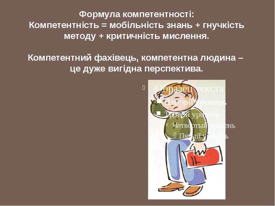 Формула компетентності: Компетентність = мобільність знань + гнучкість методу...