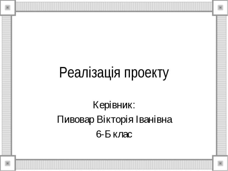 Реалізація проекту Керівник: Пивовар Вікторія Іванівна 6-Б клас