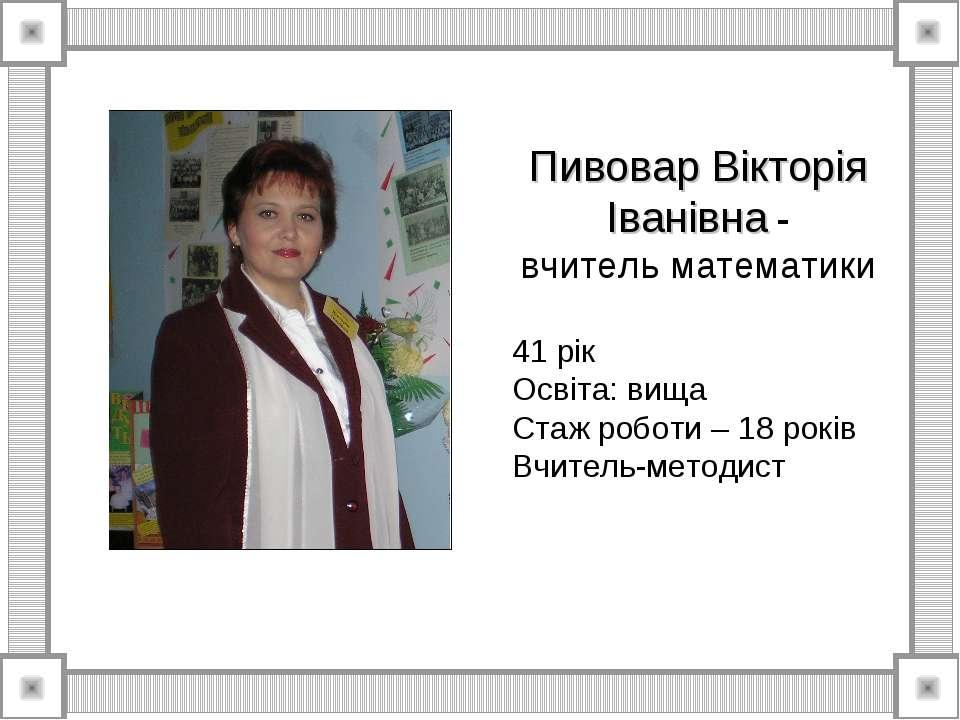 Пивовар Вікторія Іванівна - вчитель математики 41 рік Освіта: вища Стаж робот...