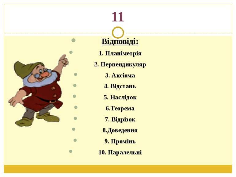 11Відповіді:1. Планіметрія2. Перпендикуляр3. Аксіома4. Відстань5. Наслідок6.Т...