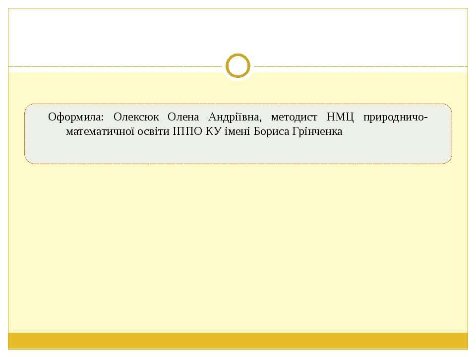 Оформила: Олексюк Олена Андріївна, методист НМЦ природничо-математичної освіт...
